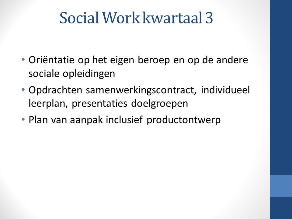 Social Work kwartaal 3 Oriëntatie op het eigen beroep en op de andere sociale opleidingen Opdrachten samenwerkingscontract, individueel leerplan, presentaties doelgroepen Plan van aanpak inclusief productontwerp