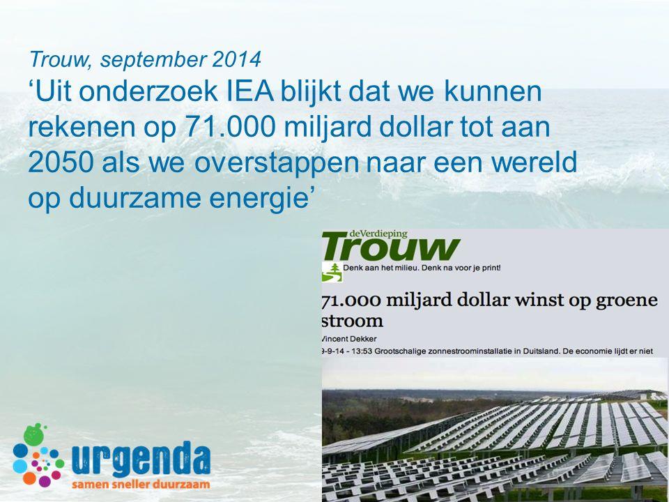 Trouw, september 2014 'Uit onderzoek IEA blijkt dat we kunnen rekenen op 71.000 miljard dollar tot aan 2050 als we overstappen naar een wereld op duur