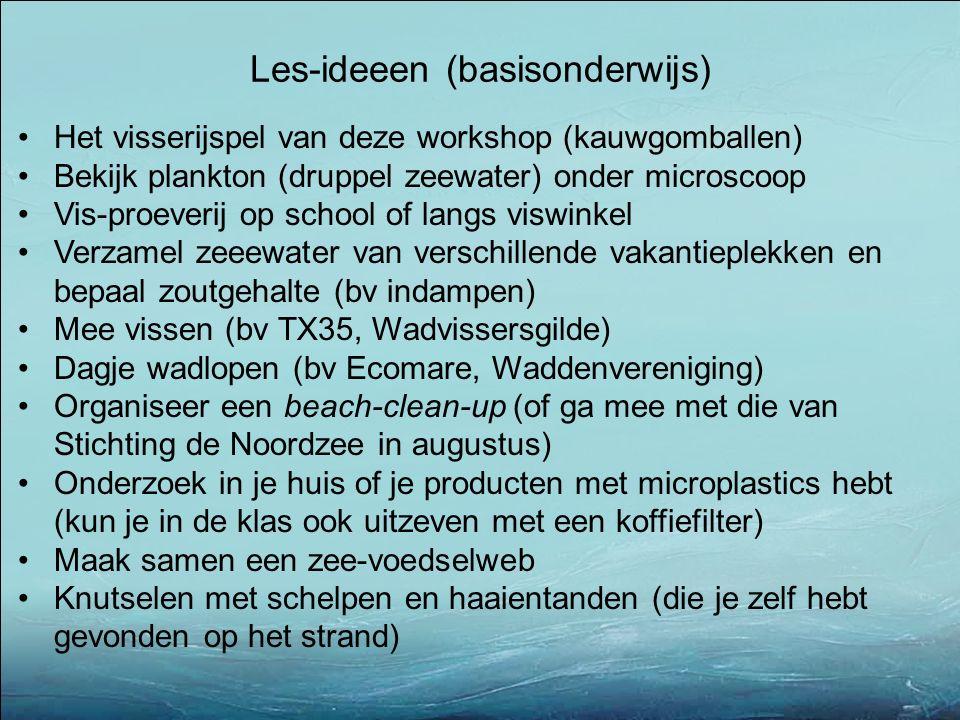 Het visserijspel van deze workshop (kauwgomballen) Bekijk plankton (druppel zeewater) onder microscoop Vis-proeverij op school of langs viswinkel Verzamel zeeewater van verschillende vakantieplekken en bepaal zoutgehalte (bv indampen) Mee vissen (bv TX35, Wadvissersgilde) Dagje wadlopen (bv Ecomare, Waddenvereniging) Organiseer een beach-clean-up (of ga mee met die van Stichting de Noordzee in augustus) Onderzoek in je huis of je producten met microplastics hebt (kun je in de klas ook uitzeven met een koffiefilter) Maak samen een zee-voedselweb Knutselen met schelpen en haaientanden (die je zelf hebt gevonden op het strand) Les-ideeen (basisonderwijs)