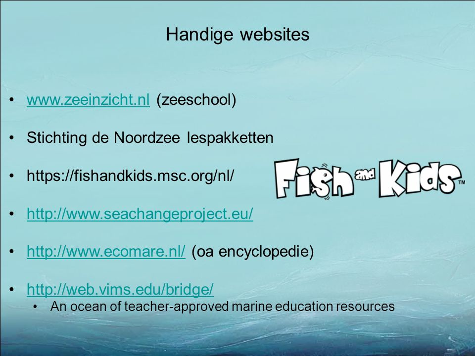 Handige websites www.zeeinzicht.nl (zeeschool)www.zeeinzicht.nl Stichting de Noordzee lespakketten https://fishandkids.msc.org/nl/ http://www.seachangeproject.eu/ http://www.ecomare.nl/ (oa encyclopedie)http://www.ecomare.nl/ http://web.vims.edu/bridge/ An ocean of teacher-approved marine education resources