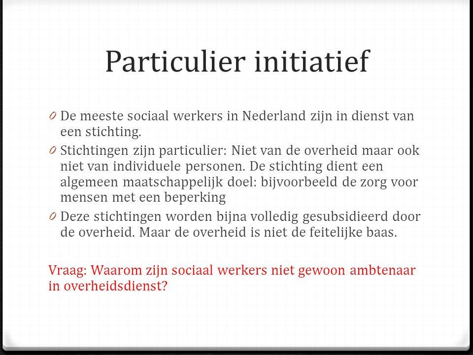 Particulier initiatief 0 De meeste sociaal werkers in Nederland zijn in dienst van een stichting. 0 Stichtingen zijn particulier: Niet van de overheid