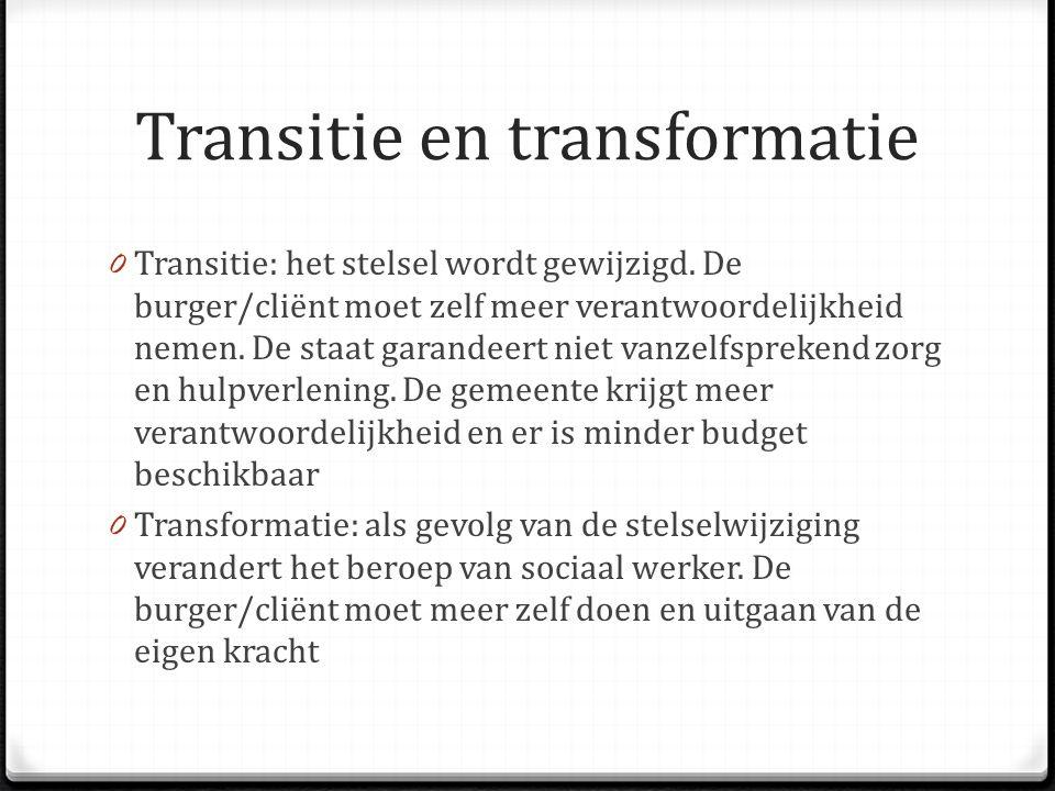 Transitie en transformatie 0 Transitie: het stelsel wordt gewijzigd. De burger/cliënt moet zelf meer verantwoordelijkheid nemen. De staat garandeert n