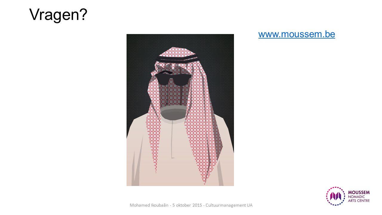 Vragen? www.moussem.be www.moussem.be Mohamed Ikoubaân - 5 oktober 2015 - Cultuurmanagement UA