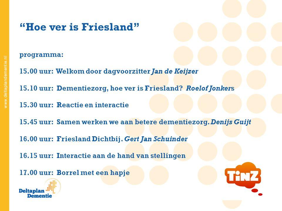 Hoe ver is Friesland programma: 15.00 uur: Welkom door dagvoorzitter Jan de Keijzer 15.10 uur: Dementiezorg, hoe ver is Friesland.