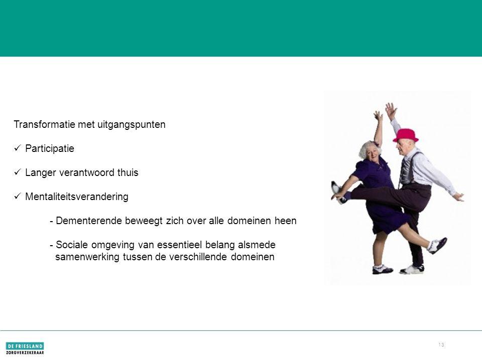 13 Dementie Transformatie met uitgangspunten Participatie Langer verantwoord thuis Mentaliteitsverandering - Dementerende beweegt zich over alle domeinen heen - Sociale omgeving van essentieel belang alsmede samenwerking tussen de verschillende domeinen