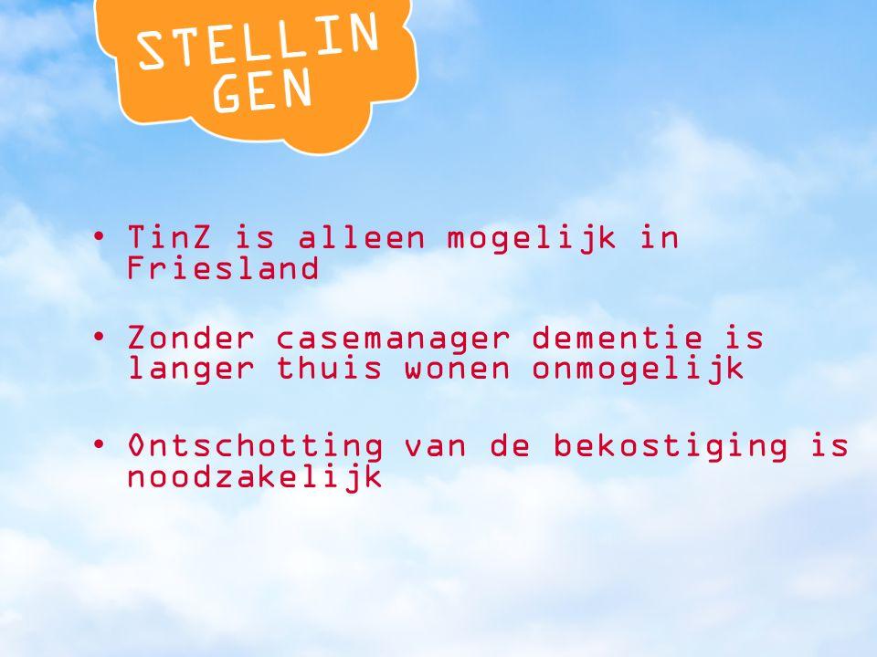 TinZ is alleen mogelijk in Friesland Zonder casemanager dementie is langer thuis wonen onmogelijk Ontschotting van de bekostiging is noodzakelijk
