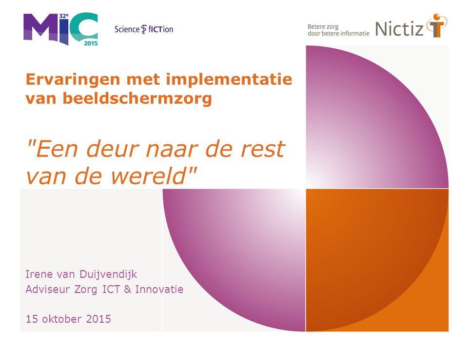 Ervaringen met implementatie van beeldschermzorg Een deur naar de rest van de wereld Irene van Duijvendijk Adviseur Zorg ICT & Innovatie 15 oktober 2015