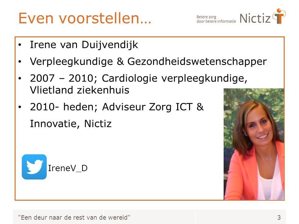 Even voorstellen… Irene van Duijvendijk Verpleegkundige & Gezondheidswetenschapper 2007 – 2010; Cardiologie verpleegkundige, Vlietland ziekenhuis 2010- heden; Adviseur Zorg ICT & Innovatie, Nictiz IreneV_D Een deur naar de rest van de wereld 3