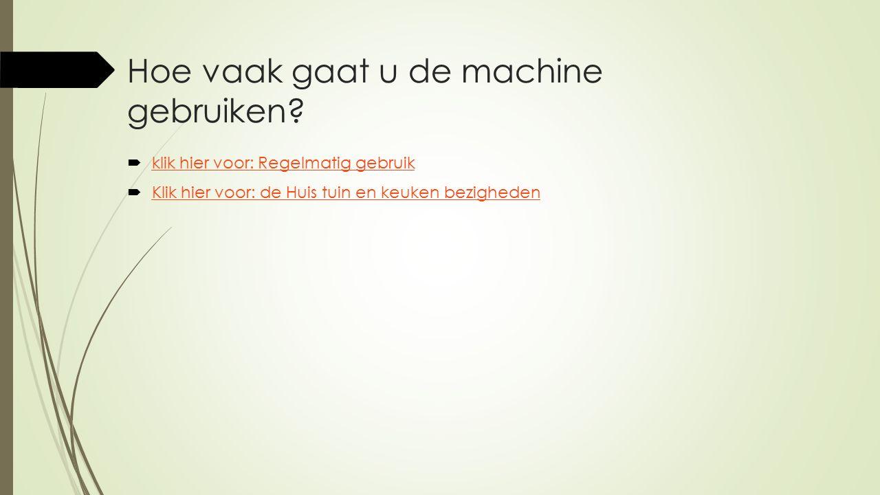 Hoe vaak gaat u de machine gebruiken?  klik hier voor: Regelmatig gebruik klik hier voor: Regelmatig gebruik  Klik hier voor: de Huis tuin en keuken
