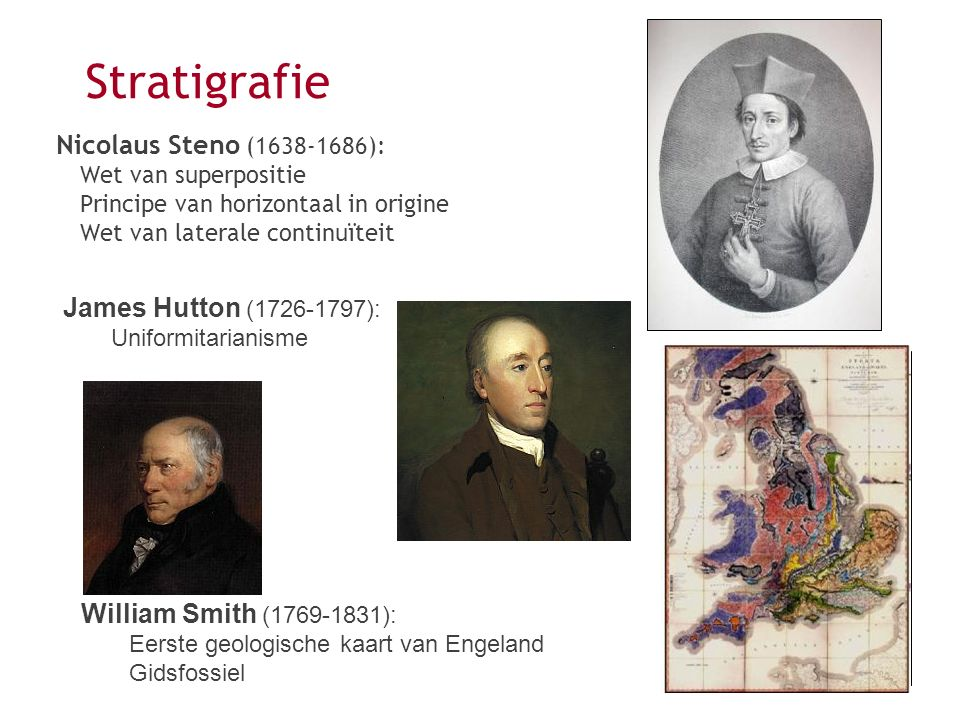 Nicolaus Steno (1638-1686): Wet van superpositie Principe van horizontaal in origine Wet van laterale continuïteit Stratigrafie James Hutton (1726-179