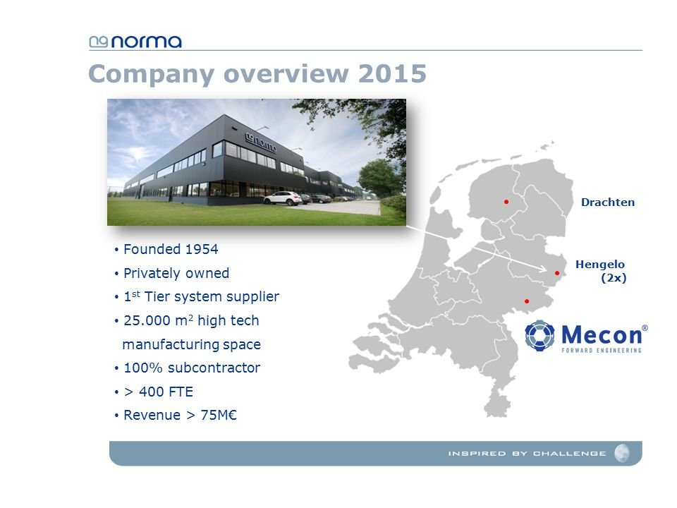 Company overview 2015 Founded 1954 Privately owned 1 st Tier system supplier 25.000 m 2 high tech manufacturing space 100% subcontractor > 400 FTE Revenue > 75M€ Drachten Hengelo (2x)
