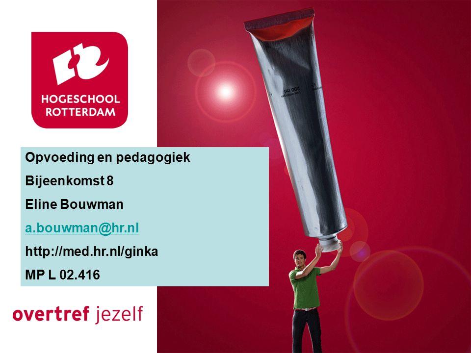 Opvoeding en pedagogiek Bijeenkomst 8 Eline Bouwman a.bouwman@hr.nl http://med.hr.nl/ginka MP L 02.416