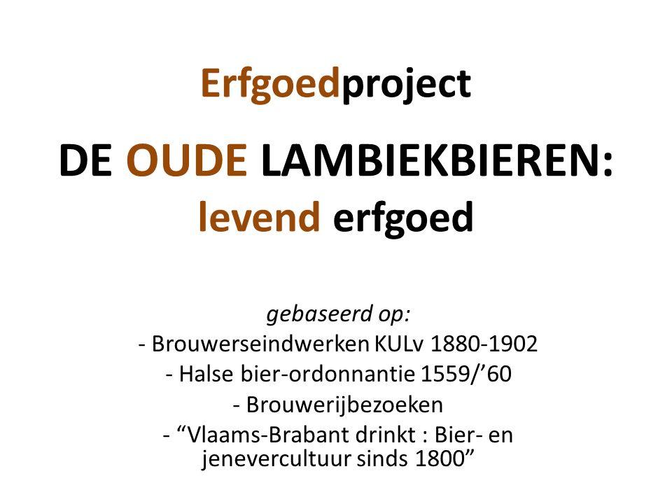 Erfgoedproject DE OUDE LAMBIEKBIEREN: levend erfgoed gebaseerd op: - Brouwerseindwerken KULv 1880-1902 - Halse bier-ordonnantie 1559/'60 - Brouwerijbezoeken - Vlaams-Brabant drinkt : Bier- en jenevercultuur sinds 1800