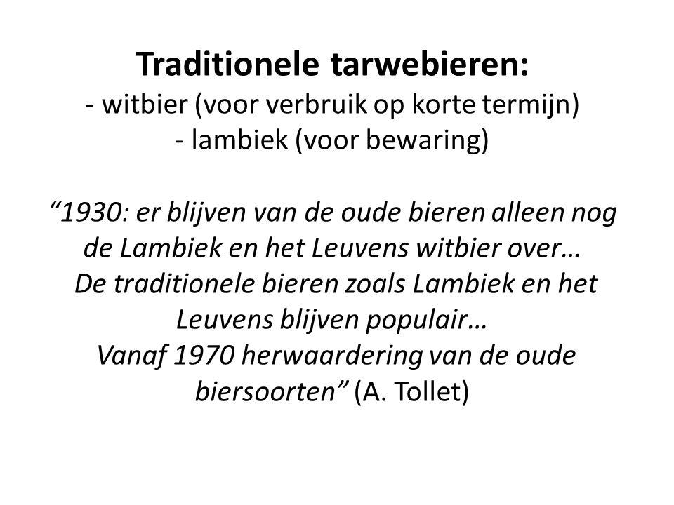 Traditionele tarwebieren: - witbier (voor verbruik op korte termijn) - lambiek (voor bewaring) 1930: er blijven van de oude bieren alleen nog de Lambiek en het Leuvens witbier over… De traditionele bieren zoals Lambiek en het Leuvens blijven populair… Vanaf 1970 herwaardering van de oude biersoorten (A.