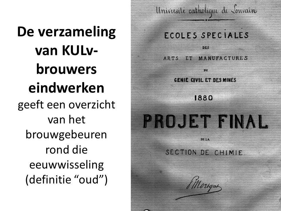 De verzameling van KULv- brouwers eindwerken geeft een overzicht van het brouwgebeuren rond die eeuwwisseling (definitie oud )