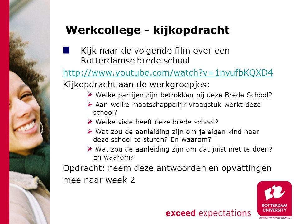 Werkcollege - kijkopdracht Kijk naar de volgende film over een Rotterdamse brede school http://www.youtube.com/watch v=1nvufbKQXD4 Kijkopdracht aan de werkgroepjes:  Welke partijen zijn betrokken bij deze Brede School.