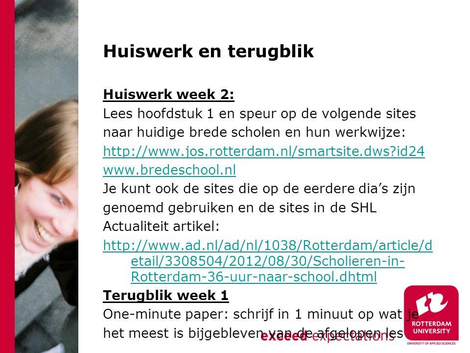 Huiswerk en terugblik Huiswerk week 2: Lees hoofdstuk 1 en speur op de volgende sites naar huidige brede scholen en hun werkwijze: http://www.jos.rotterdam.nl/smartsite.dws id24 www.bredeschool.nl Je kunt ook de sites die op de eerdere dia's zijn genoemd gebruiken en de sites in de SHL Actualiteit artikel: http://www.ad.nl/ad/nl/1038/Rotterdam/article/d etail/3308504/2012/08/30/Scholieren-in- Rotterdam-36-uur-naar-school.dhtml Terugblik week 1 One-minute paper: schrijf in 1 minuut op wat je het meest is bijgebleven van de afgelopen les
