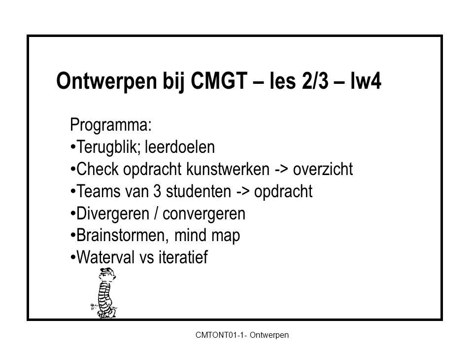 CMTONT01-1- Ontwerpen Programma: Terugblik; leerdoelen Check opdracht kunstwerken -> overzicht Teams van 3 studenten -> opdracht Divergeren / convergeren Brainstormen, mind map Waterval vs iteratief Ontwerpen bij CMGT – les 2/3 – lw4