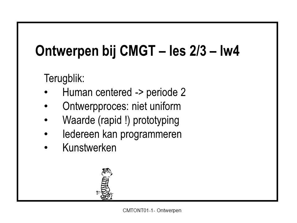 CMTONT01-1- Ontwerpen Terugblik: Human centered -> periode 2 Ontwerpproces: niet uniform Waarde (rapid !) prototyping Iedereen kan programmeren Kunstwerken Ontwerpen bij CMGT – les 2/3 – lw4