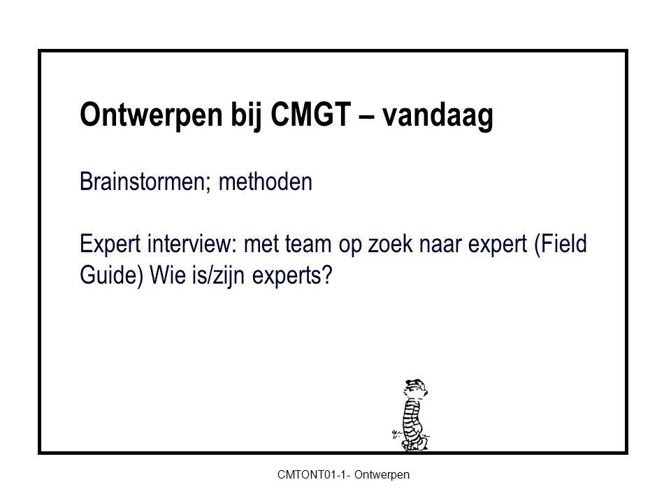 Ontwerpen bij CMGT – vandaag Brainstormen; methoden Expert interview: met team op zoek naar expert (Field Guide) Wie is/zijn experts.