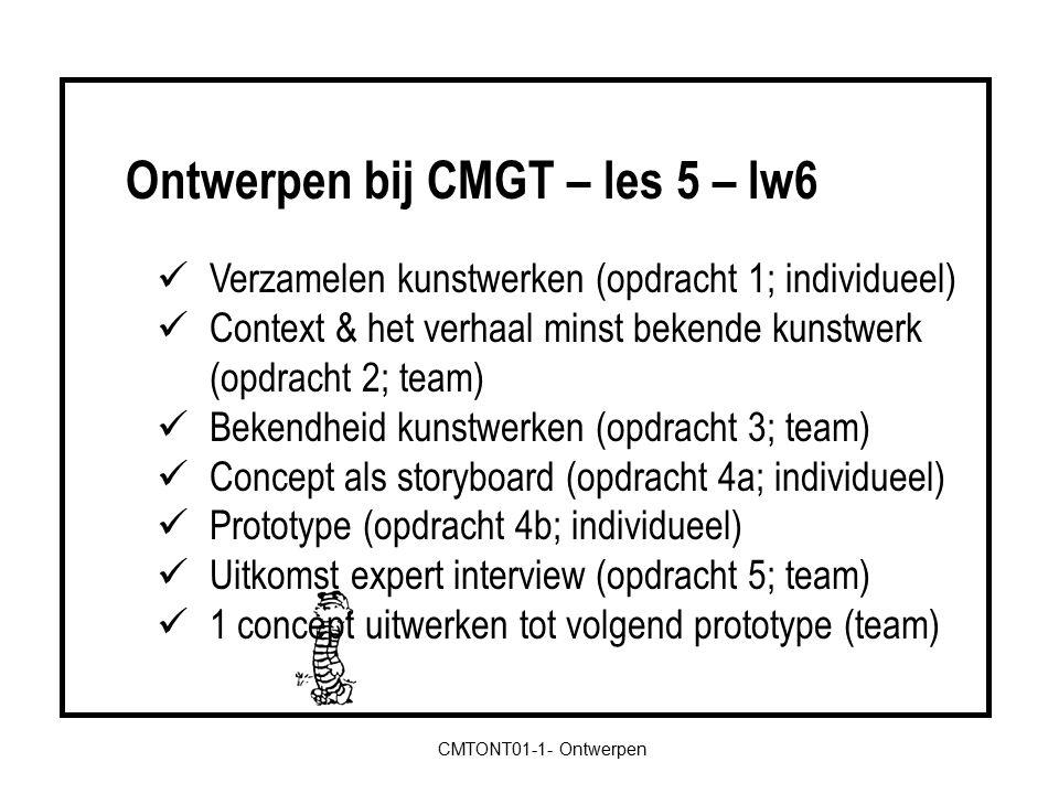 CMTONT01-1- Ontwerpen Verzamelen kunstwerken (opdracht 1; individueel) Context & het verhaal minst bekende kunstwerk (opdracht 2; team) Bekendheid kunstwerken (opdracht 3; team) Concept als storyboard (opdracht 4a; individueel) Prototype (opdracht 4b; individueel) Uitkomst expert interview (opdracht 5; team) 1 concept uitwerken tot volgend prototype (team) Ontwerpen bij CMGT – les 5 – lw6