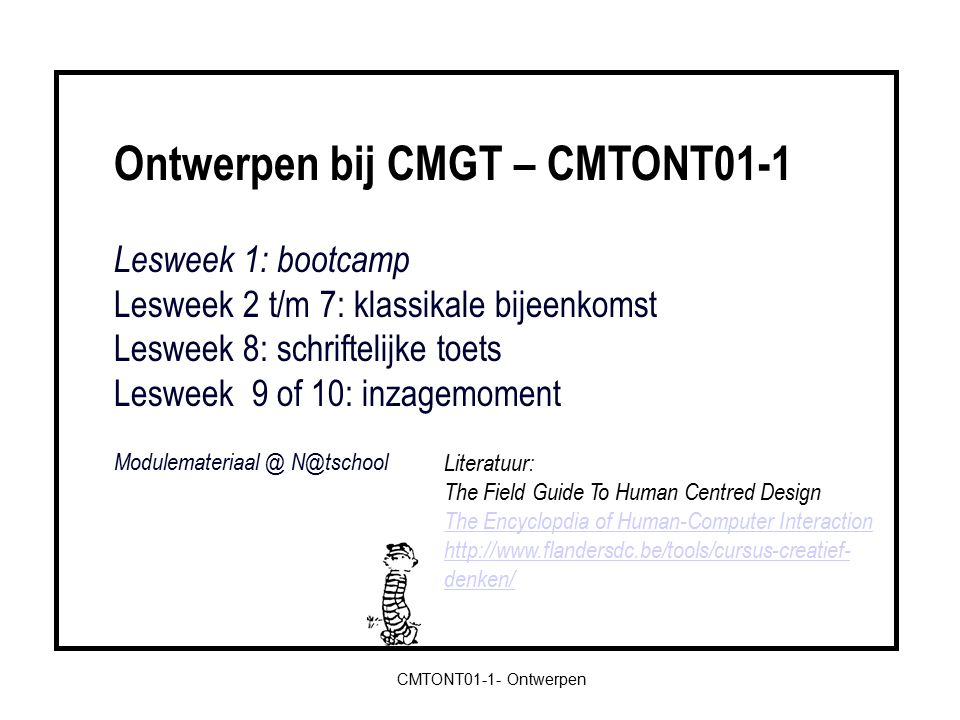 Ontwerpen bij CMGT – CMTONT01-1 Lesweek 1: bootcamp Lesweek 2 t/m 7: klassikale bijeenkomst Lesweek 8: schriftelijke toets Lesweek 9 of 10: inzagemoment Modulemateriaal @ N@tschool CMTONT01-1- Ontwerpen Literatuur: The Field Guide To Human Centred Design The Encyclopdia of Human-Computer Interaction http://www.flandersdc.be/tools/cursus-creatief- denken/