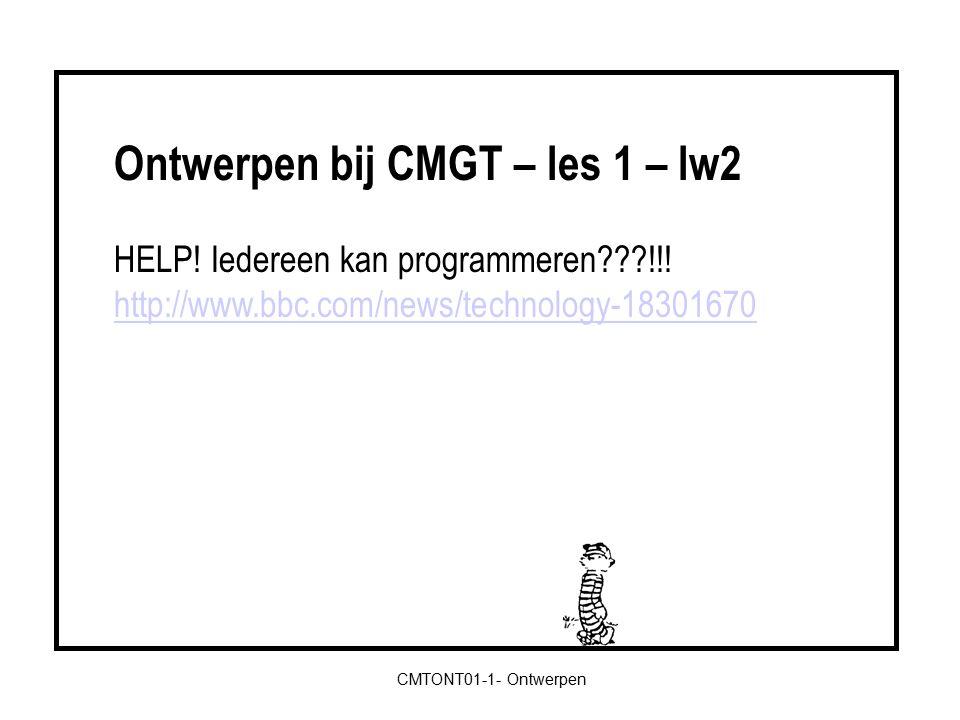 Ontwerpen bij CMGT – les 5 – lw6 Creatieve brainstormtechnieken http://www.flandersdc.be/tools/cursus-creatief-denken/ Vooronderstellingen: 2 veronderstellingen -> omkeren Ergernissen: 2 dingen die je ergeren -> omkeren Natuur: dier dat niets te maken heeft met probleem -> inspiratie 10 woorden Superheld: inleven CMTONT01-1- Ontwerpen