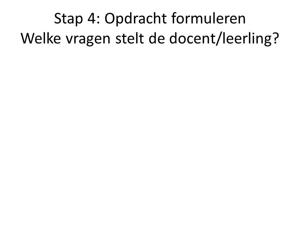Stap 4: Opdracht formuleren Welke vragen stelt de docent/leerling?