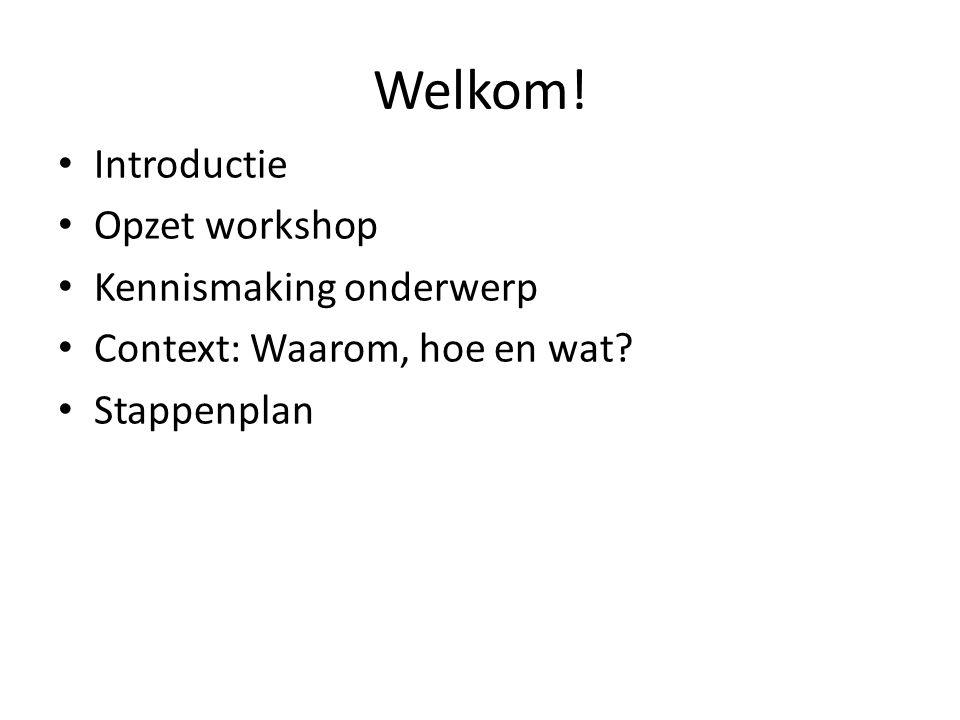 Welkom! Introductie Opzet workshop Kennismaking onderwerp Context: Waarom, hoe en wat? Stappenplan