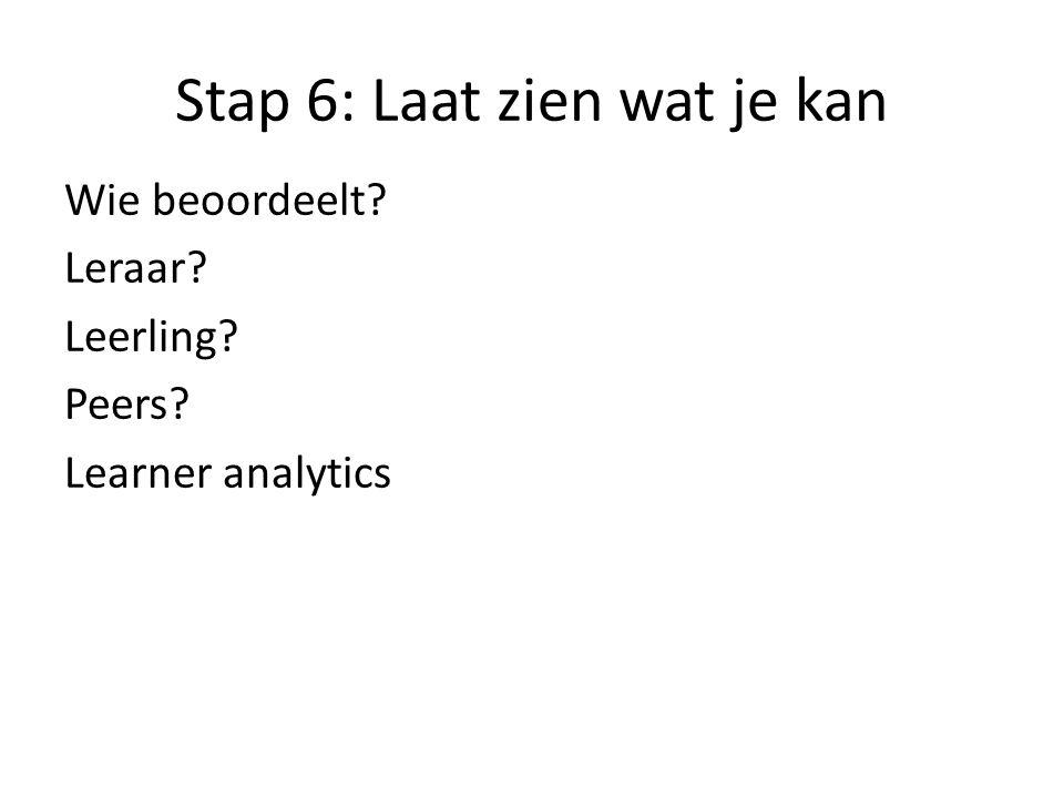 Stap 6: Laat zien wat je kan Wie beoordeelt? Leraar? Leerling? Peers? Learner analytics