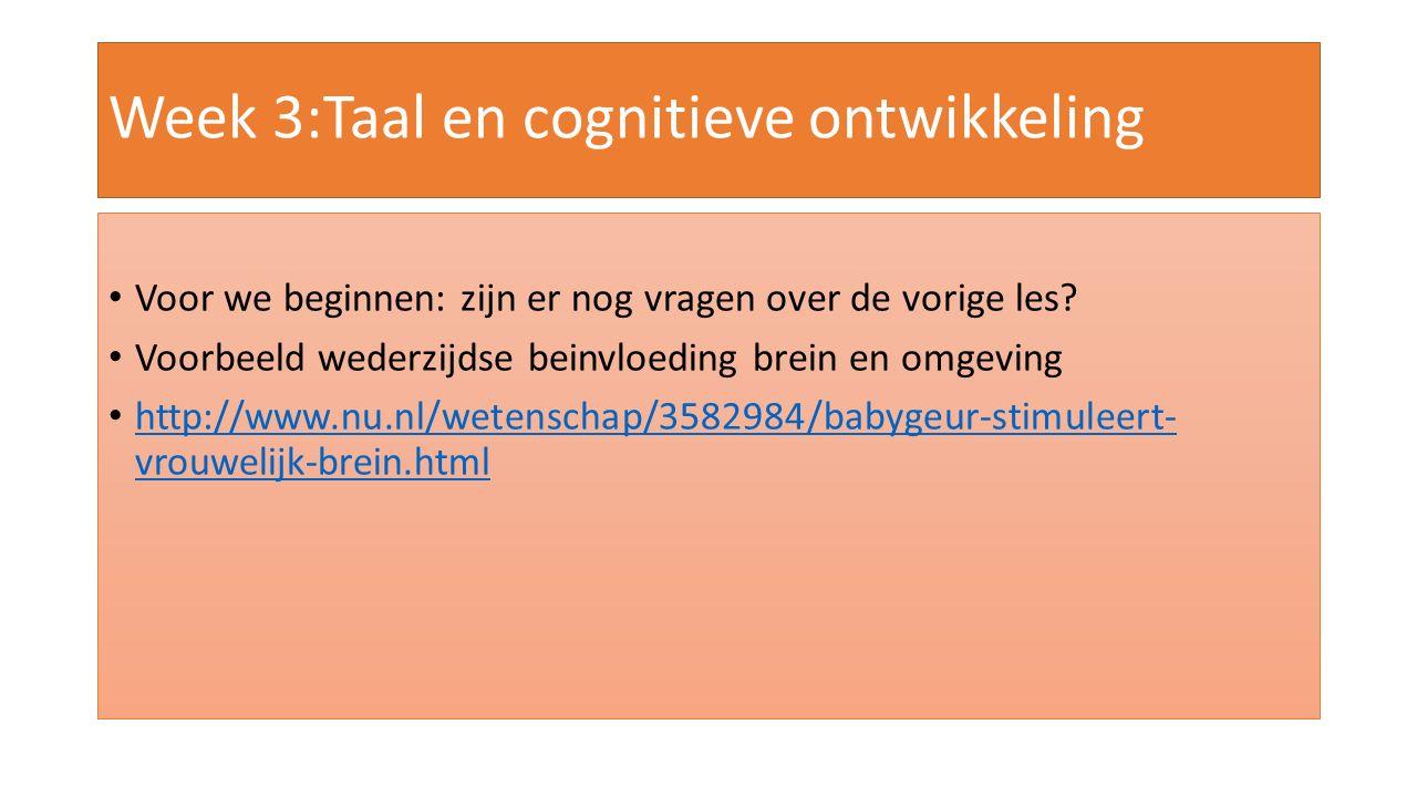 Week 3:Taal en cognitieve ontwikkeling Voor we beginnen: zijn er nog vragen over de vorige les? Voorbeeld wederzijdse beinvloeding brein en omgeving h