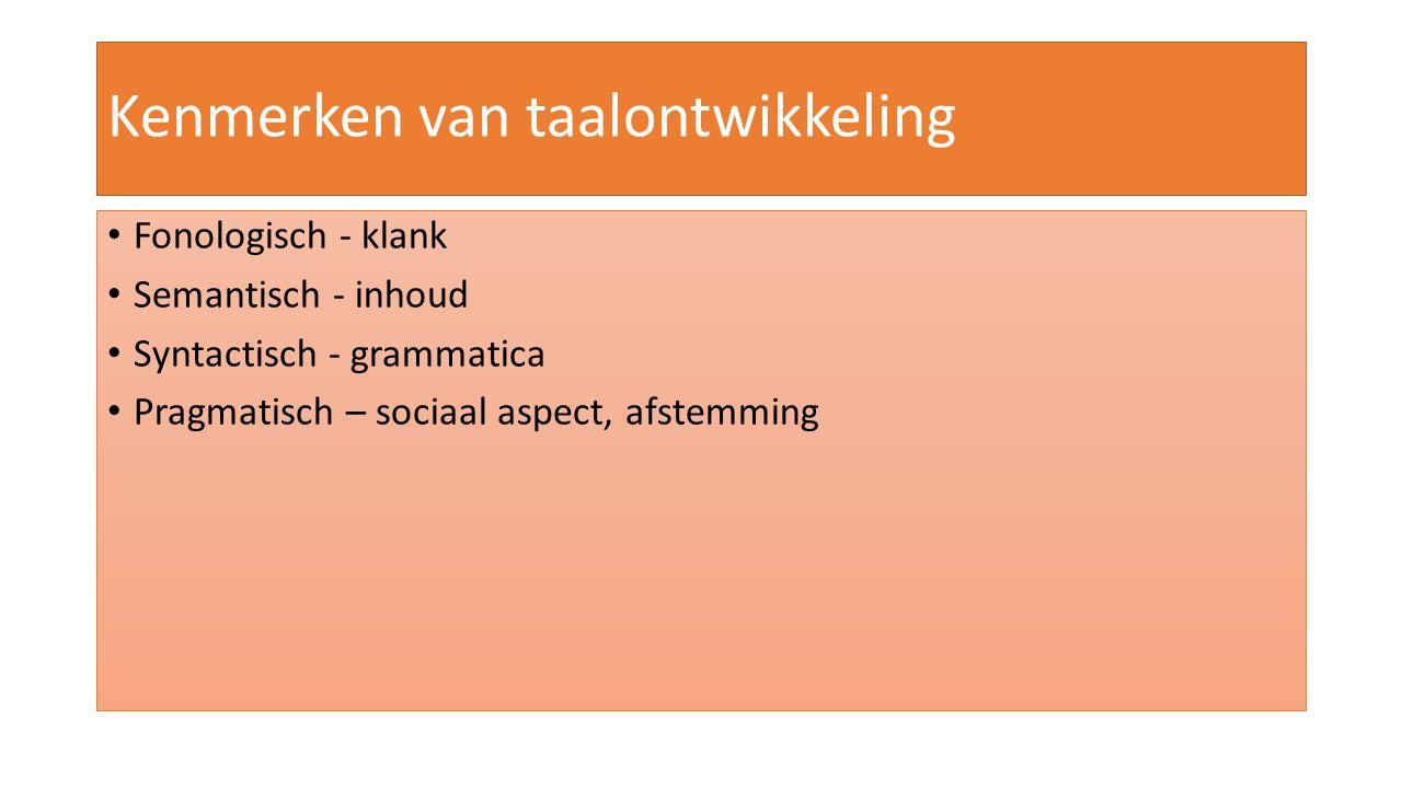 Kenmerken van taalontwikkeling Fonologisch - klank Semantisch - inhoud Syntactisch - grammatica Pragmatisch – sociaal aspect, afstemming