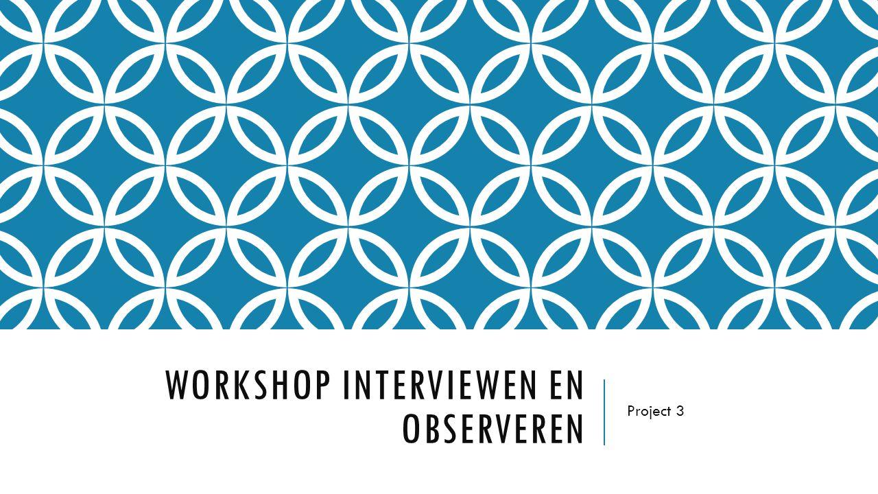 WORKSHOP INTERVIEWEN EN OBSERVEREN Project 3