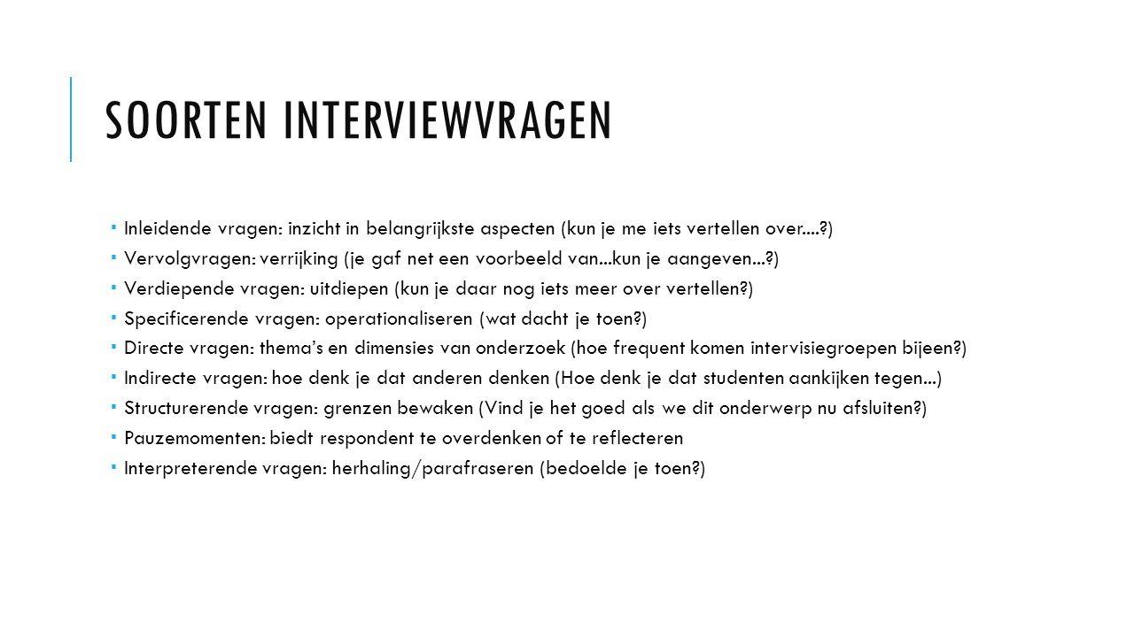 SOORTEN INTERVIEWVRAGEN  Inleidende vragen: inzicht in belangrijkste aspecten (kun je me iets vertellen over....?)  Vervolgvragen: verrijking (je ga