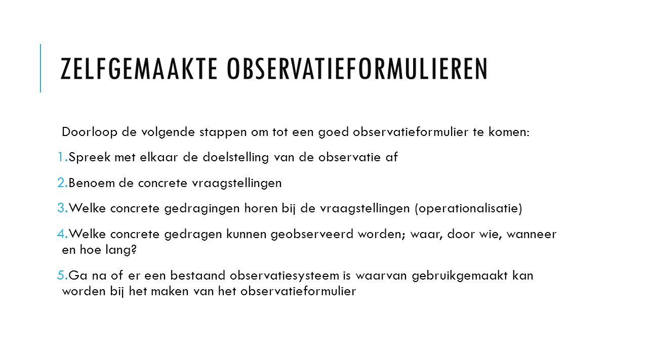Doorloop de volgende stappen om tot een goed observatieformulier te komen: 1.Spreek met elkaar de doelstelling van de observatie af 2.Benoem de concre