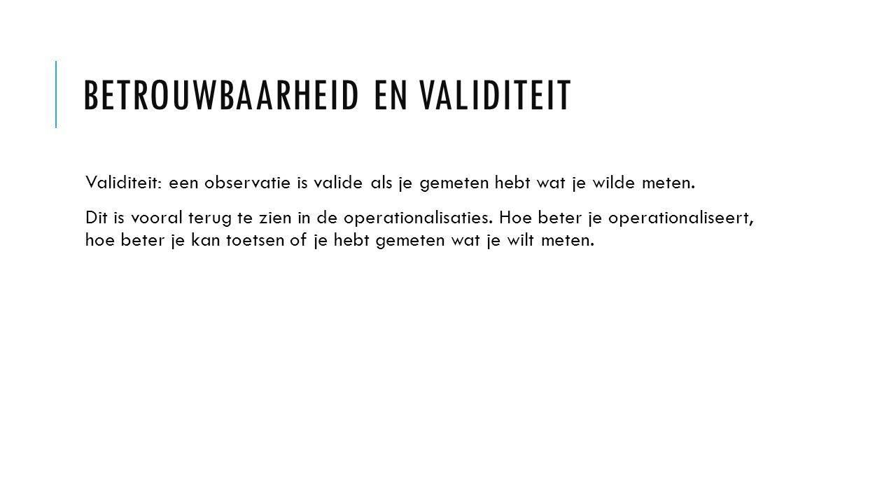 Validiteit: een observatie is valide als je gemeten hebt wat je wilde meten. Dit is vooral terug te zien in de operationalisaties. Hoe beter je operat
