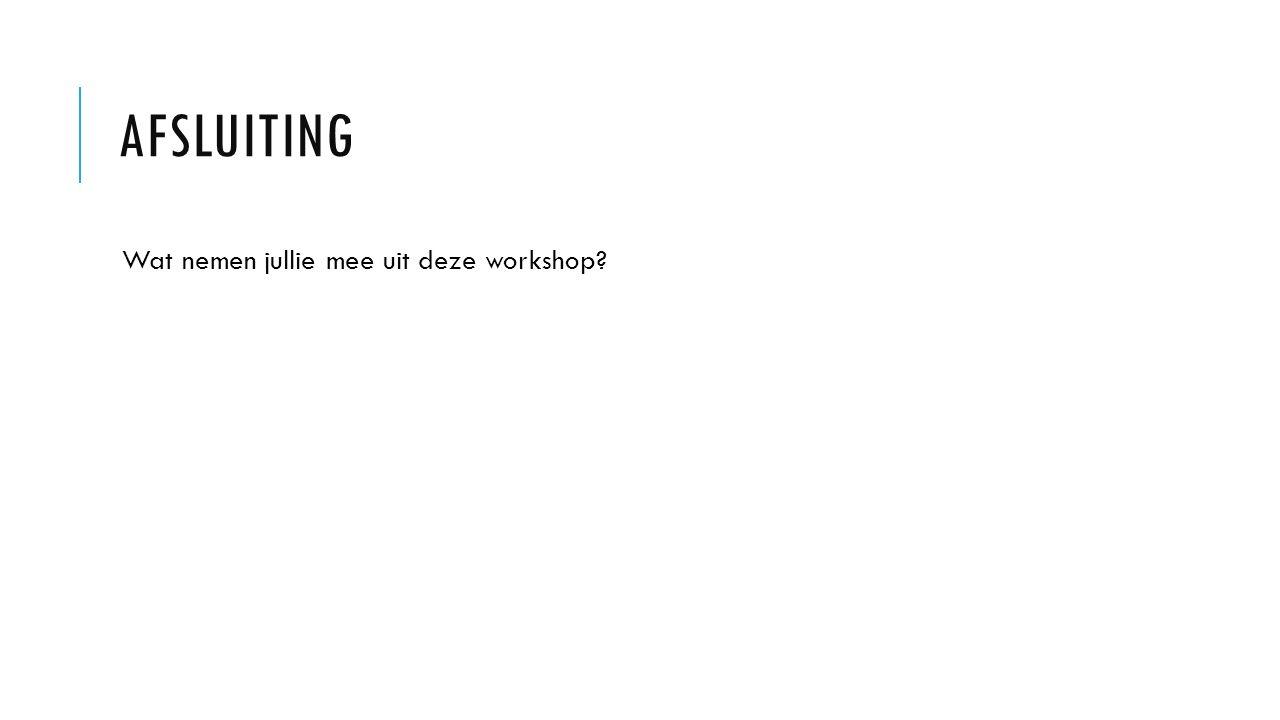 Wat nemen jullie mee uit deze workshop? AFSLUITING