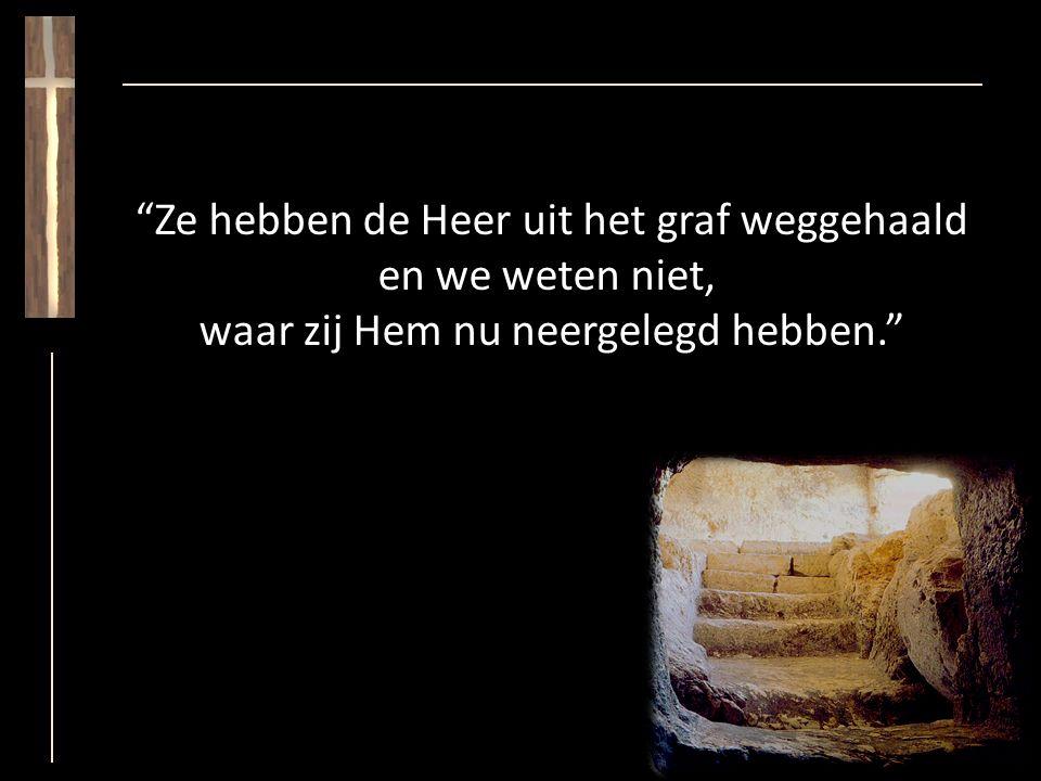 Ze hebben de Heer uit het graf weggehaald en we weten niet, waar zij Hem nu neergelegd hebben.