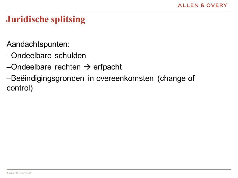 © Allen & Overy 2015 Juridische splitsing Aandachtspunten: –Ondeelbare schulden –Ondeelbare rechten  erfpacht –Beëindigingsgronden in overeenkomsten (change of control)