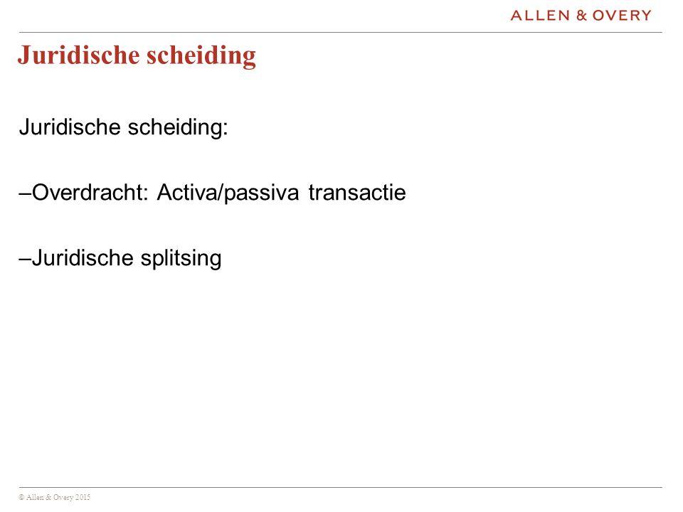 © Allen & Overy 2015 Juridische scheiding Juridische scheiding: –Overdracht: Activa/passiva transactie –Juridische splitsing