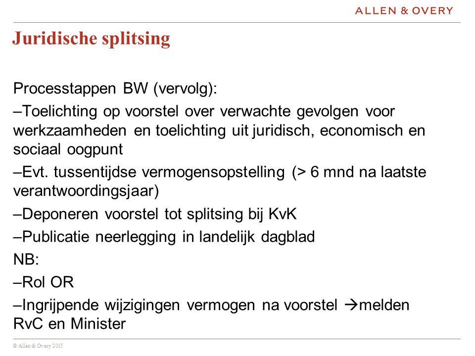 © Allen & Overy 2015 Juridische splitsing Processtappen BW (vervolg): –Toelichting op voorstel over verwachte gevolgen voor werkzaamheden en toelichting uit juridisch, economisch en sociaal oogpunt –Evt.