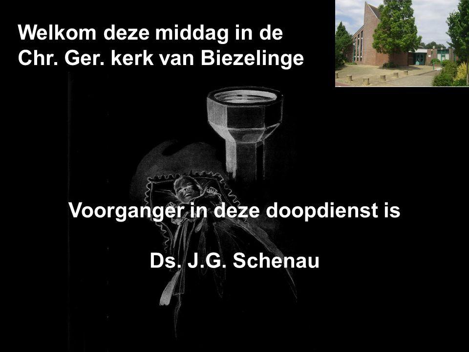 Welkom deze middag in de Chr. Ger. kerk van Biezelinge Voorganger in deze doopdienst is Ds. J.G. Schenau