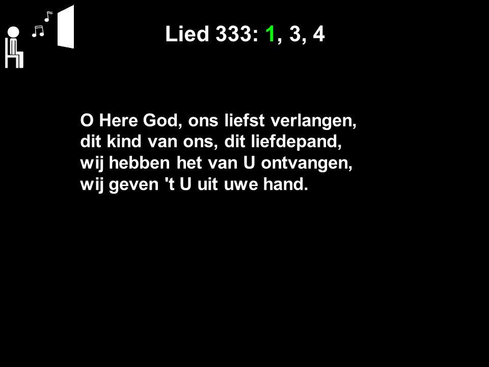 Lied 333: 1, 3, 4 O Here God, ons liefst verlangen, dit kind van ons, dit liefdepand, wij hebben het van U ontvangen, wij geven 't U uit uwe hand.