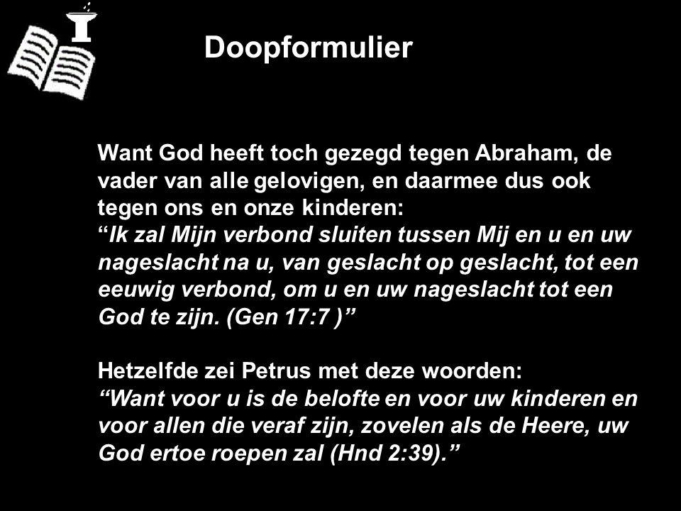"""Doopformulier Want God heeft toch gezegd tegen Abraham, de vader van alle gelovigen, en daarmee dus ook tegen ons en onze kinderen: """"Ik zal Mijn verbo"""