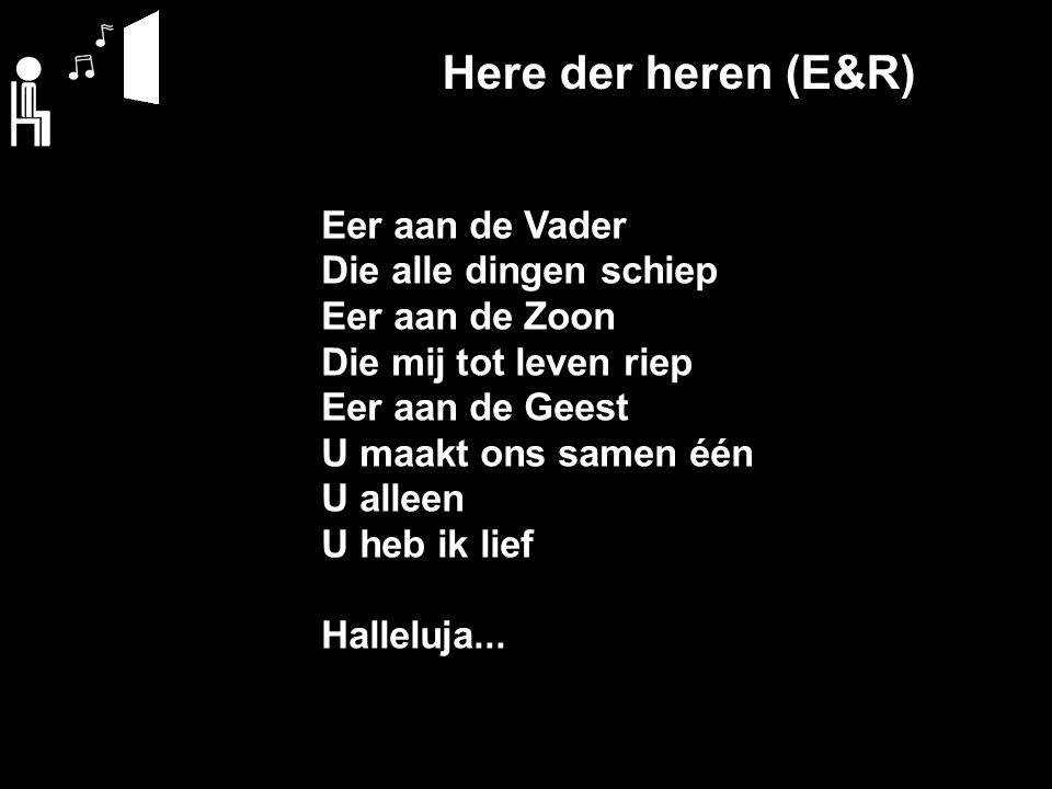 Here der heren (E&R) Eer aan de Vader Die alle dingen schiep Eer aan de Zoon Die mij tot leven riep Eer aan de Geest U maakt ons samen één U alleen U heb ik lief Halleluja...