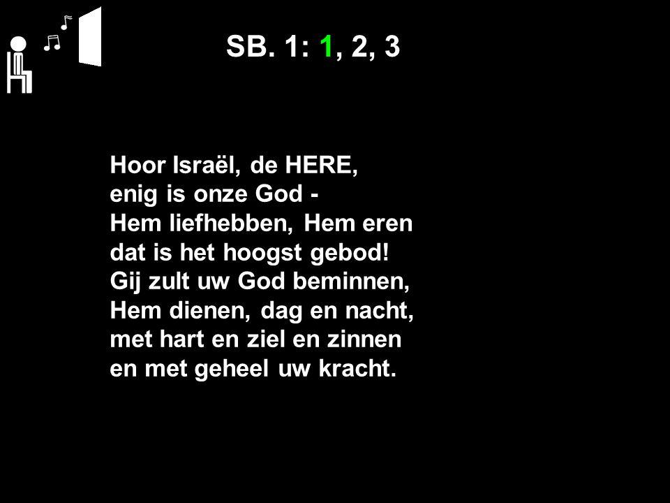 SB. 1: 1, 2, 3 Hoor Israël, de HERE, enig is onze God - Hem liefhebben, Hem eren dat is het hoogst gebod! Gij zult uw God beminnen, Hem dienen, dag en