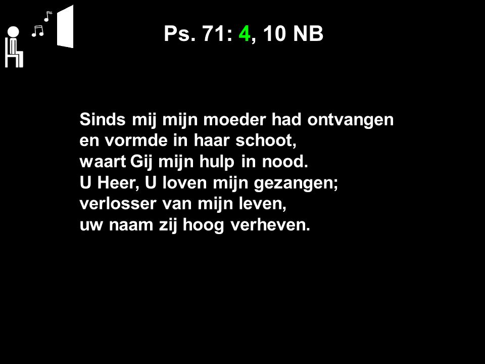 Ps. 71: 4, 10 NB Sinds mij mijn moeder had ontvangen en vormde in haar schoot, waart Gij mijn hulp in nood. U Heer, U loven mijn gezangen; verlosser v