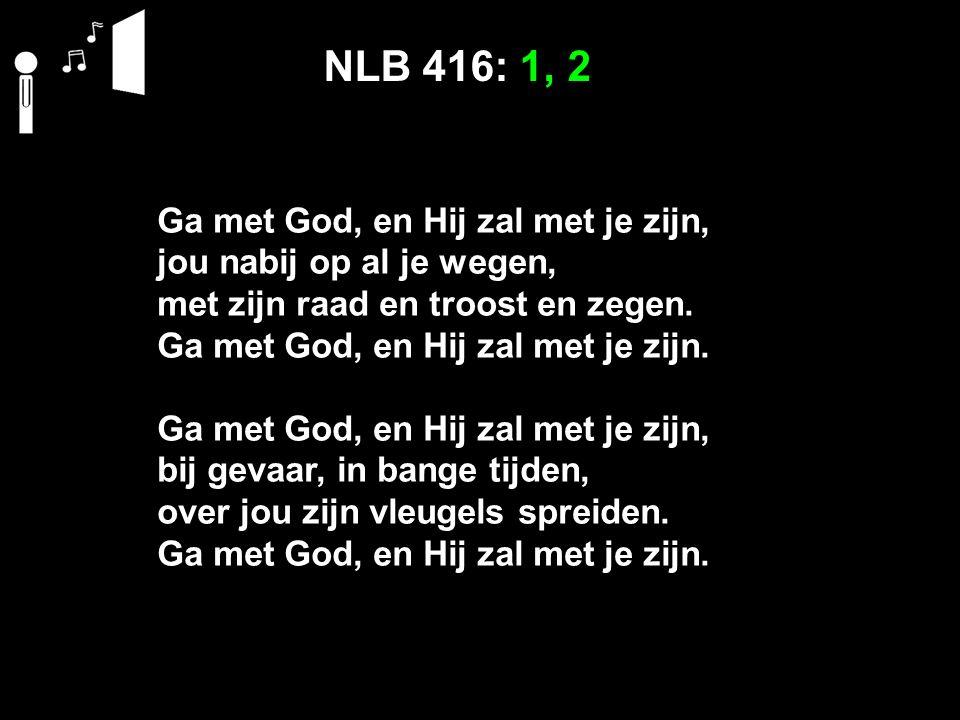NLB 416: 1, 2 Ga met God, en Hij zal met je zijn, jou nabij op al je wegen, met zijn raad en troost en zegen. Ga met God, en Hij zal met je zijn. Ga m