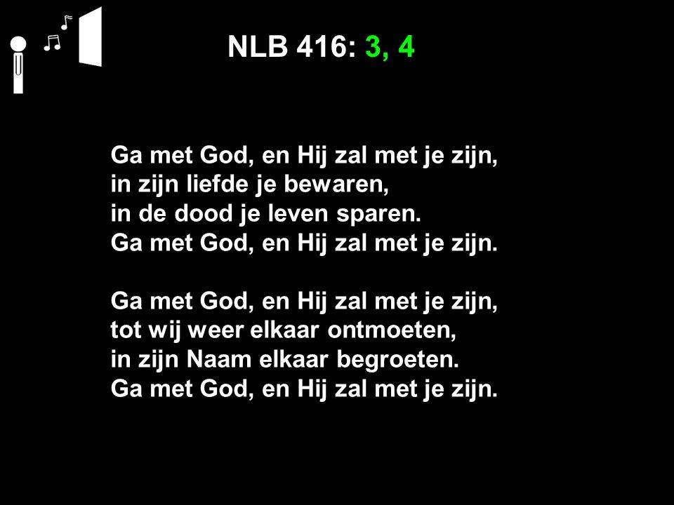NLB 416: 3, 4 Ga met God, en Hij zal met je zijn, in zijn liefde je bewaren, in de dood je leven sparen. Ga met God, en Hij zal met je zijn. Ga met Go
