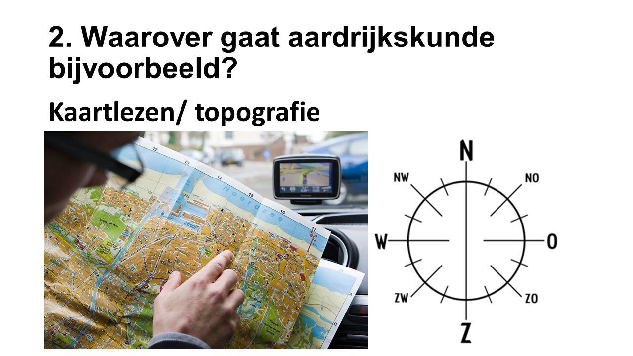 2. Waarover gaat aardrijkskunde bijvoorbeeld? Kaartlezen/ topografie